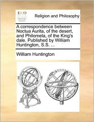 A correspondence between Noctua Aurita, of the desert, and Philomela, of the King's dale. Published by William Huntington, S.S. ... - William Huntington