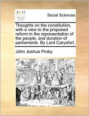 Thoughts on the constitution, with a view to the proposed reform in the representation of the people, and duration of parliaments. By Lord Carysfort. - John Joshua Proby