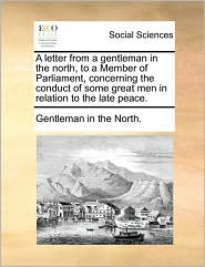 A Letter from a Gentleman in the North, to a Member of Parliament, Concerning the Conduct of Some Great Men in Relation to the Late Peace.