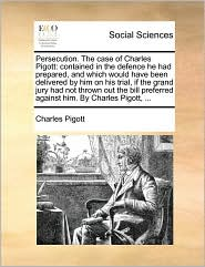 Persecution. the Case of Charles Pigott: Contained in the Defence He Had Prepared, and Which Would Have Been Delivered by Him on His Trial, If the Gra