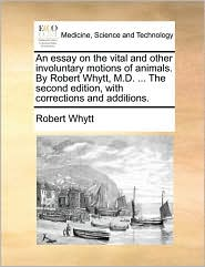 An essay on the vital and other involuntary motions of animals. By Robert Whytt, M.D. ... The second edition, with corrections and additions. - Robert Whytt