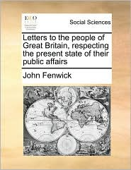 Letters to the people of Great Britain, respecting the present state of their public affairs - John Fenwick