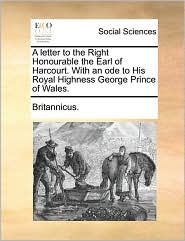 A letter to the Right Honourable the Earl of Harcourt. With an ode to His Royal Highness George Prince of Wales. - Britannicus.