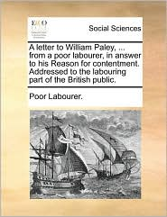 A letter to William Paley, ... from a poor labourer, in answer to his Reason for contentment. Addressed to the labouring part of the British public. - Poor Labourer.