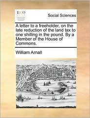 A letter to a freeholder, on the late reduction of the land tax to one shilling in the pound. By a Member of the House of Commons. - William Arnall