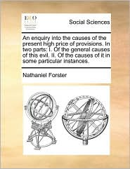 An enquiry into the causes of the present high price of provisions. In two parts: I. Of the general causes of this evil. II. Of the causes of it in some particular instances. - Nathaniel Forster