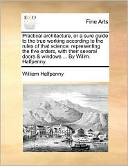 Practical architecture, or a sure guide to the true working according to the rules of that science: representing the five orders, with their several doors & windows ... By Willm. Halfpenny. - William Halfpenny
