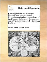 A translation of the memoirs of Eradut Khan, a nobleman of Hindostan containing ... anecdotes of the Emperor Aulumgeer Aurungzebe, and of his successors ... By Jonathan Scott, ... - called Vazin. Iradat Khan