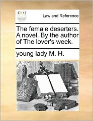 The female deserters. A novel. By the author of The lover's week. - young lady M. H.
