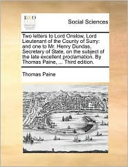 Two letters to Lord Onslow, Lord Lieutenant of the County of Surry: and one to Mr. Henry Dundas, Secretary of State, on the subject of the late excellent proclamation. By Thomas Paine, ... Third edition. - Thomas Paine