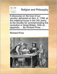 A discourse on the love of our country, delivered on Nov. 4, 1789, at the meeting-house in the Old Jewry, to the Society for commemorating the revolution in Great Britain. With an appendix, ... By Richard Price, ... - Richard Price