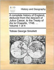 A complete history of England, deduced from the descent of Julius C sar, to the Treaty of Aix la Chapelle, 1748. . Volume 1 of 4 - Tobias George Smollett