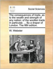 The consequences of trade, as to the wealth and strength of any nation; of the woollen trade in particular, ... By a draper of London. The fifth edition. - W. Webster