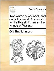 Two words of counsel, and one of comfort. Addressed to His Royal Highness the Prince of Wales. - Old Englishman.