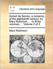Hubert de Sevrac, a romance, of the eighteenth century; by Mary Robinson, . In three volumes, . Volume 2 of 3