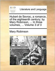 Hubert de Sevrac, a romance, of the eighteenth century; by Mary Robinson, ... In three volumes, ... Volume 3 of 3 - Mary Robinson