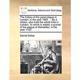 The history of the great plague in London, in the year 1665. ... By a citizen, who lived the whole time in London. To which is added, a journal of the plague at Marseilles, in the year 1720. - Daniel Defoe