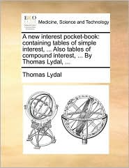 A new interest pocket-book: containing tables of simple interest, ... Also tables of compound interest, ... By Thomas Lydal, ... - Thomas Lydal