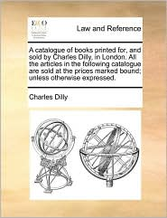 A  Catalogue of Books Printed For, and Sold by Charles Dilly, in London. All the Articles in the Following Catalogue Are Sold at the Prices Marked Bo