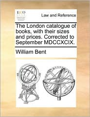 The London catalogue of books, with their sizes and prices. Corrected to September MDCCXCIX. - William Bent