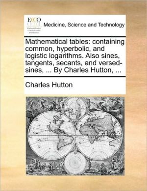 Mathematical tables: containing common, hyperbolic, and logistic logarithms. Also sines, tangents, secants, and versed-sines, . By Charles Hutton, . - Charles Hutton