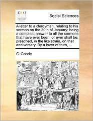 A letter to a clergyman, relating to his sermon on the 30th of January: being a compleat answer to all the sermons that have ever been, or ever shall be, preached, in the like strain, on that anniversary. By a lover of truth, ... - G. Coade