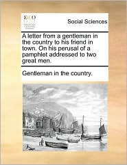 A letter from a gentleman in the country to his friend in town. On his perusal of a pamphlet addressed to two great men.