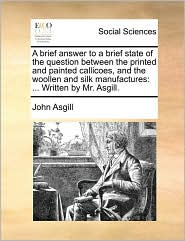A brief answer to a brief state of the question between the printed and painted callicoes, and the woollen and silk manufactures: ... Written by Mr. Asgill.