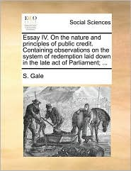 Essay IV. On the nature and principles of public credit. Containing observations on the system of redemption laid down in the late act of Parliament; ... - S. Gale