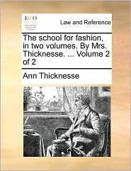 The school for fashion, in two volumes. By Mrs. Thicknesse. . Volume 2 of 2 - Ann Thicknesse
