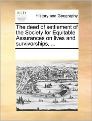 The deed of settlement of the Society for Equitable Assurances on lives and survivorships, ... - See Notes Multiple Contributors