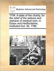 1794. A state of the charity, for the relief of the widows and orphans of medical men, in Essex and Hertfordshire, instituted Oct. 30, 1786. - See Notes Multiple Contributors