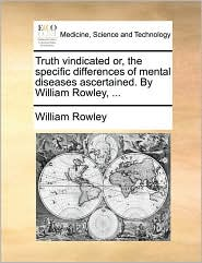 Truth vindicated or, the specific differences of mental diseases ascertained. By William Rowley, . - William Rowley