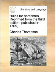 Rules for horsemen. Reprinted from the third edition, published in 1765, ... - Charles Thompson