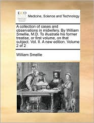 A collection of cases and observations in midwifery. By William Smellie, M.D. To illustrate his former treatise, or first volume, on that subject. Vol. II. A new edition. Volume 2 of 2 - William Smellie