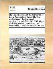 Rules and orders of the Cambridge Loyal Association, formed for the protection of the town and neighbourhood, Feb. 24, 1797. Head quarters, revised, amended, and confirmed ... Nov. 26, M.DCC.XCVIII. - See Notes Multiple Contributors
