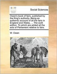 Owen's book of fairs, published by the King's authority. Being an authentic account of all the fairs in England and Wales, ... The sixth edition. To which are added all the acts of Parliament relative to fairs. - W. Owen