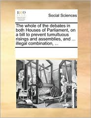 The whole of the debates in both Houses of Parliament, on a bill to prevent tumultuous risings and assemblies, and ... illegal combination, ... - See Notes Multiple Contributors