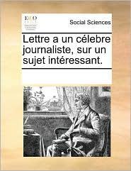 Lettre a un c lebre journaliste, sur un sujet int ressant. - See Notes Multiple Contributors
