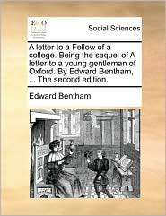 A letter to a Fellow of a college. Being the sequel of A letter to a young gentleman of Oxford. By Edward Bentham, ... The second edition. - Edward Bentham