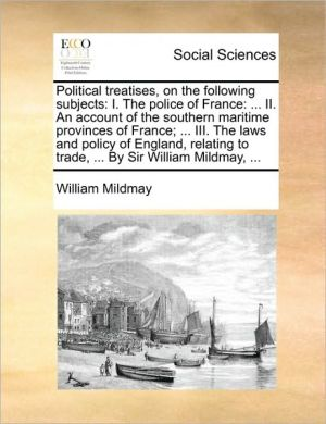 Political treatises, on the following subjects: I. The police of France: . II. An account of the southern maritime provinces of France; . III. The laws and policy of England, relating to trade, . By Sir William Mildmay, . - William Mildmay