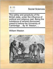 The safety and perpetuity of the British state, under the influence of political and religious zeal. Being the substance of several discourses preach'd before the University of Cambridge ... By W. Weston, ... - William Weston