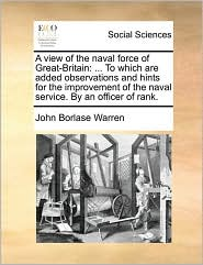 A view of the naval force of Great-Britain: ... To which are added observations and hints for the improvement of the naval service. By an officer of rank. - John Borlase Warren