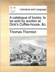 A catalogue of books, to be sold by auction at Dick's Coffee-house, &c. - Thomas Thornton