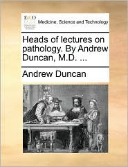 Heads of lectures on pathology. By Andrew Duncan, M.D. ... - Andrew Duncan