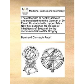 The catechism of health; selected and translated from the German of Dr Faust. Illustrated with copperplates. Now first published for the use of ... by the recommendation of Dr Gregory. - Bernhard Christoph Faust