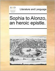 Sophia to Alonzo, an heroic epistle. - See Notes Multiple Contributors