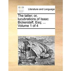 The Tatler; Or, Lucubrations of Isaac Bickerstaff, Esq; ... Volume 1 of 4 - Multiple Contributors