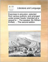 Exercises in elocution; selected from various authors, and arranged under proper heads: intended as a sequel to ... The speaker. By William Enfield, ... The second edition. - See Notes Multiple Contributors