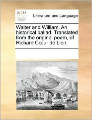 Walter and William. An historical ballad. Translated from the original poem, of Richard C ur de Lion. - See Notes Multiple Contributors